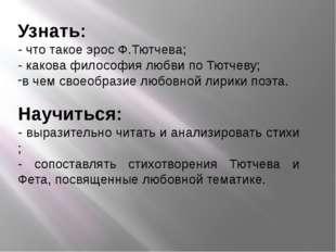 Узнать: - что такое эрос Ф.Тютчева; - какова философия любви по Тютчеву; в че