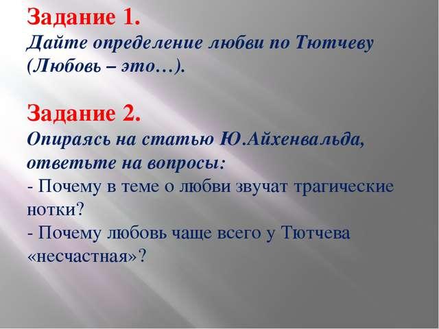 Задание 1. Дайте определение любви по Тютчеву (Любовь – это…). Задание 2. Опи...