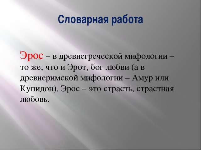 Словарная работа Эрос – в древнегреческой мифологии – то же, что и Эрот, бог...