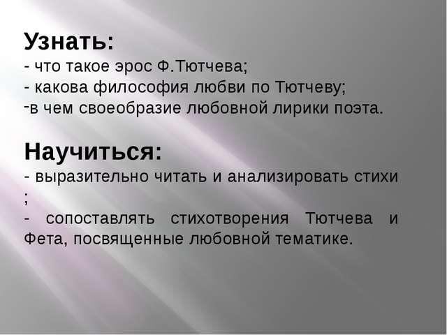 Узнать: - что такое эрос Ф.Тютчева; - какова философия любви по Тютчеву; в че...