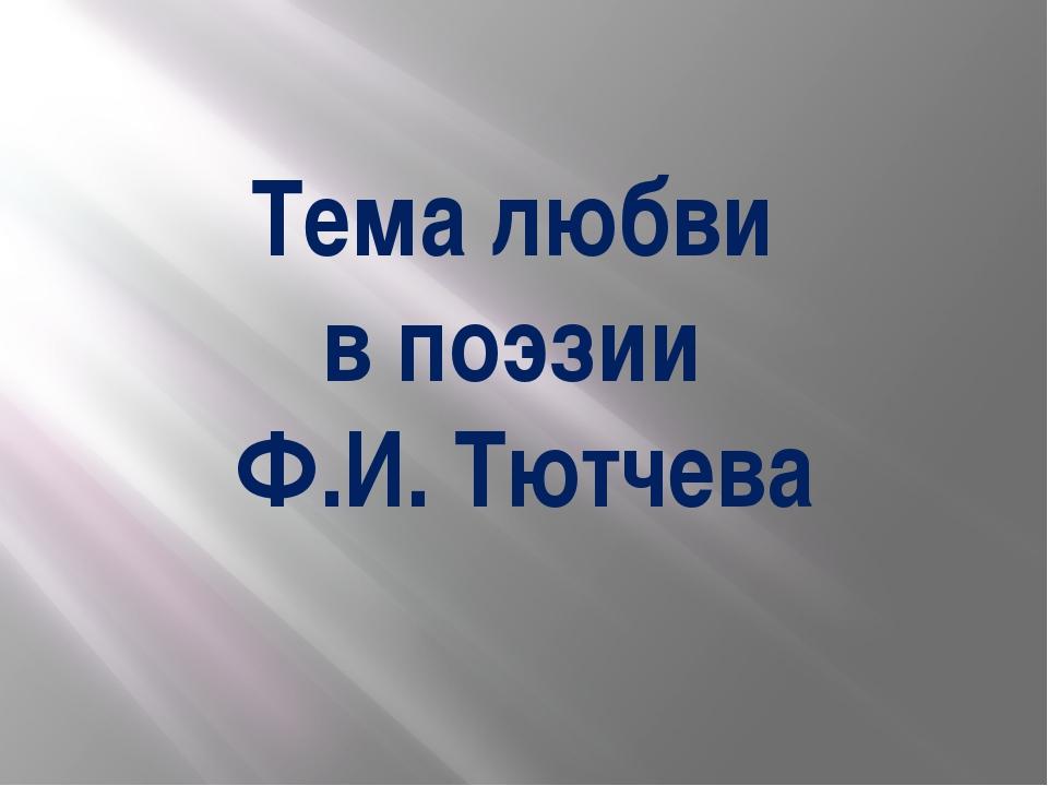 Тема любви в поэзии Ф.И. Тютчева
