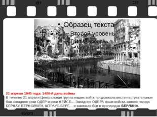 21 апреля1945 года. 1400-й день войны В течение 21 апреля Центральная групп