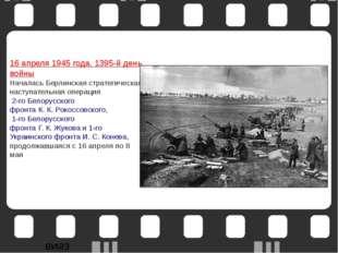 16 апреля1945 года. 1395-й день войны Началась Берлинская стратегическая нас