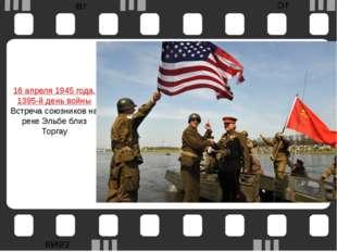 16 апреля1945 года. 1395-й день войны Встреча союзников на реке Эльбе близ Т