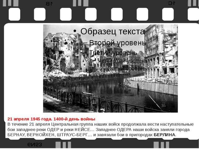 21 апреля1945 года. 1400-й день войны В течение 21 апреля Центральная групп...