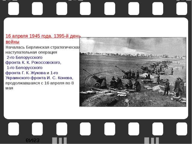16 апреля1945 года. 1395-й день войны Началась Берлинская стратегическая нас...