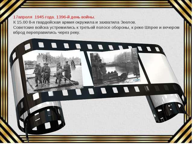 17апреля 1945 года. 1396-й день войны. К 15.00 8-я гвардейская армия окружил...