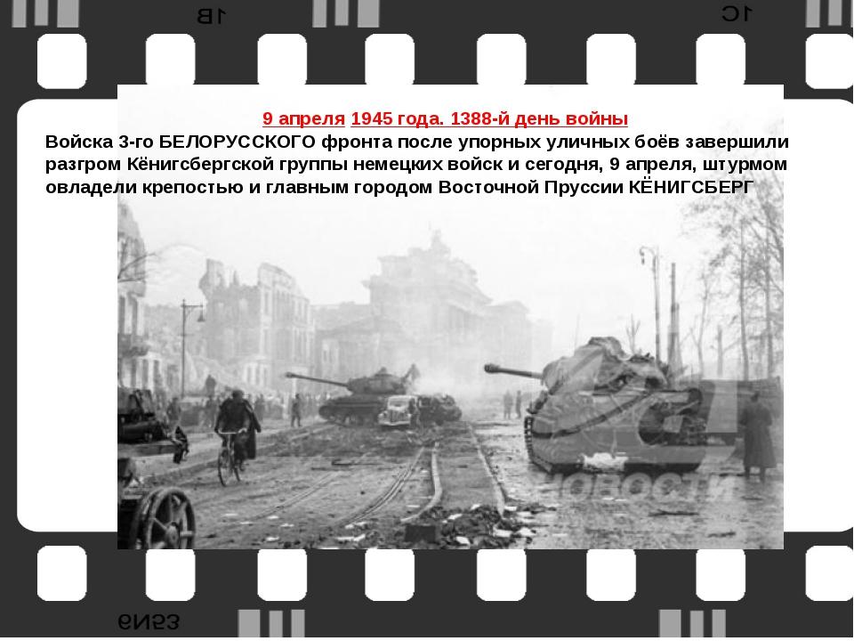 ккенкеК 9 апреля1945 года. 1388-й день войны Войска 3-го БЕЛОРУССКОГО фронта...