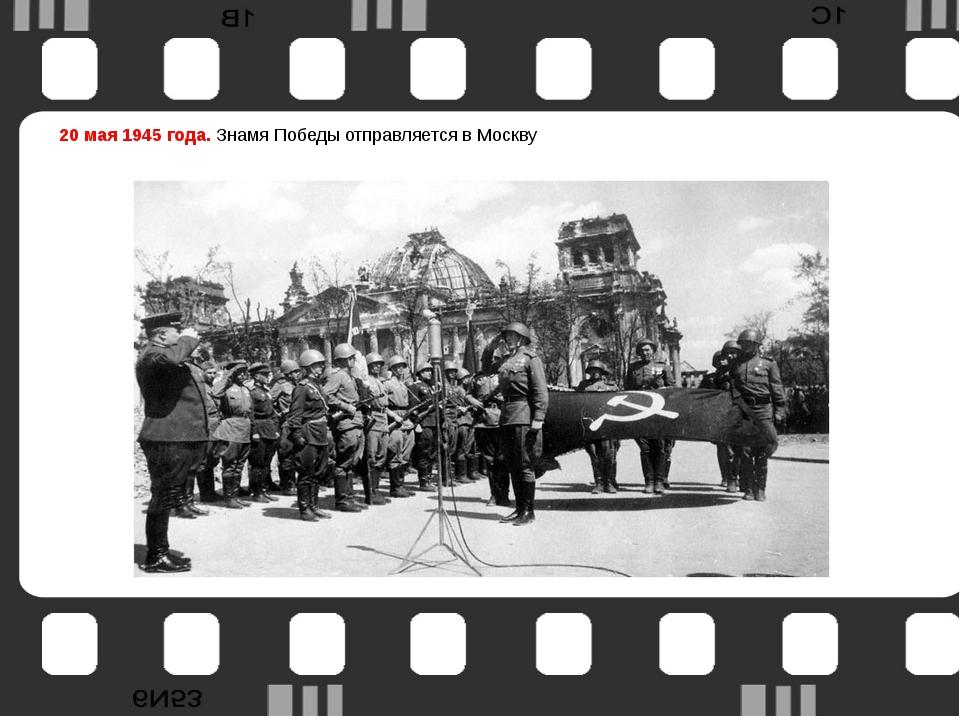 20 мая 1945 года. Знамя Победы отправляется в Москву