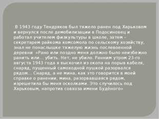 В 1943 году Тендряков был тяжело ранен под Харьковом и вернулся после демоби