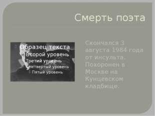 Смерть поэта Скончался 3 августа 1984 года от инсульта. Похоронен в Москве на