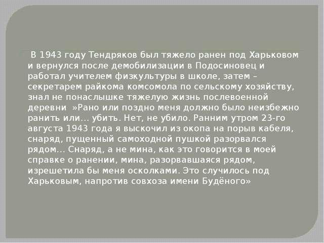 В 1943 году Тендряков был тяжело ранен под Харьковом и вернулся после демоби...