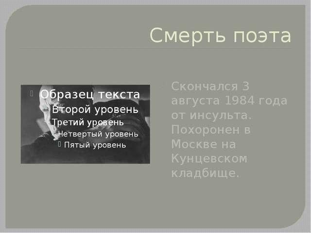 Смерть поэта Скончался 3 августа 1984 года от инсульта. Похоронен в Москве на...