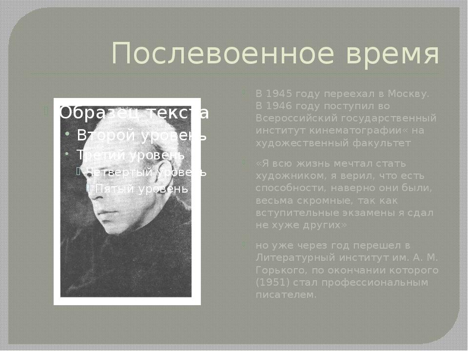 Послевоенное время В 1945 году переехал в Москву. В 1946 году поступил во Все...