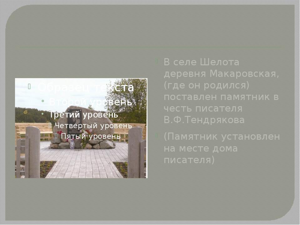 В селе Шелота деревня Макаровская, (где он родился) поставлен памятник в чес...