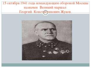 15 октября 1941 года командующим обороной Москвы назначен Великий маршал Геор