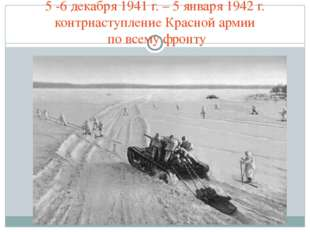 5 -6 декабря 1941 г. – 5 января 1942 г. контрнаступление Красной армии по все
