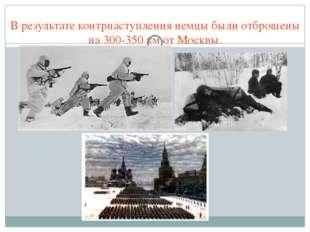 В результате контрнаступления немцы были отброшены на 300-350 км от Москвы.