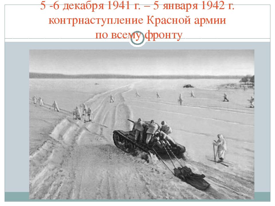 5 -6 декабря 1941 г. – 5 января 1942 г. контрнаступление Красной армии по все...
