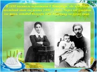 В 1890 писатель переезжает в Петербург, где проходит последний этап его жизни