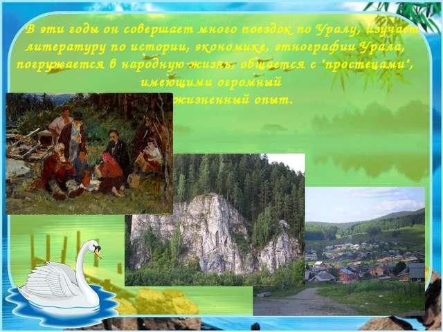 В эти годы он совершает много поездок по Уралу, изучает литературу по истори...