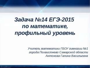 Задача №14 ЕГЭ-2015 по математике, профильный уровень Учитель математики ГБОУ