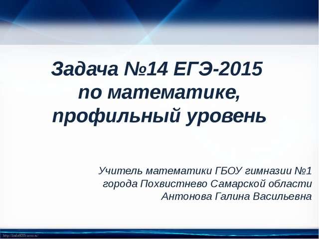 Задача №14 ЕГЭ-2015 по математике, профильный уровень Учитель математики ГБОУ...