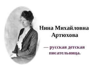 Нина Михайловна Артюхова — русская детская писательница.