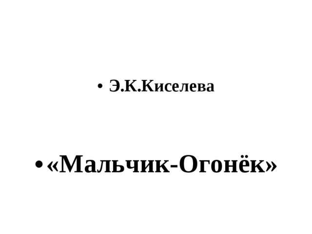 Э.К.Киселева «Мальчик-Огонёк»