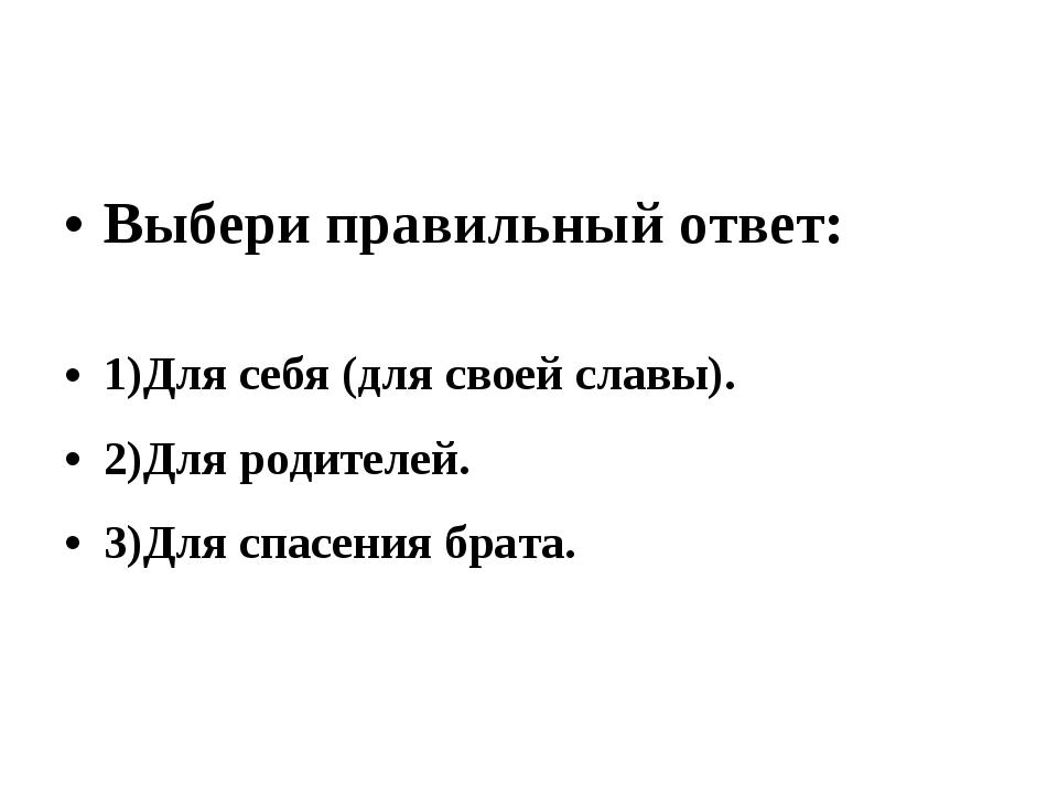 Выбери правильный ответ: 1)Для себя (для своей славы). 2)Для родителей. 3)Для...