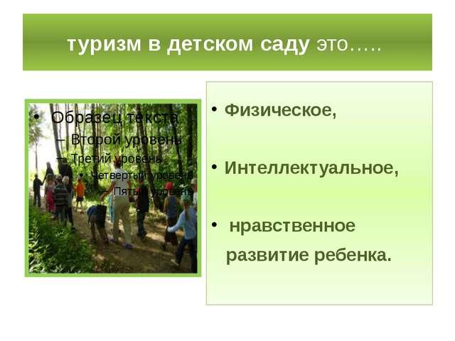 туризм в детском саду это….. Физическое, Интеллектуальное, нравственное разви...
