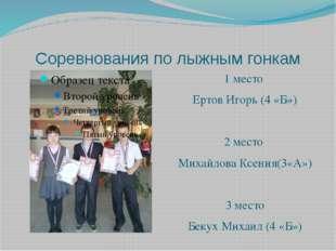 Соревнования по лыжным гонкам 1 место Ертов Игорь (4 «Б») 2 место Михайлова К
