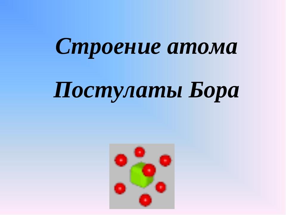 Строение атома Постулаты Бора