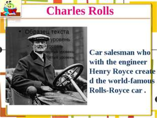 Charles Rolls Car salesman who with the engineer Henry Royce created the worl