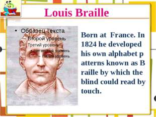 Louis Braille Born at France. In 1824 he developed his own alphabet patterns
