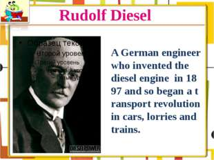 Rudolf Diesel A German engineer who invented the diesel engine in 1897 and so