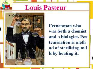 Louis Pasteur Frenchman who was both a chemist and a biologist. Pasteurisatio