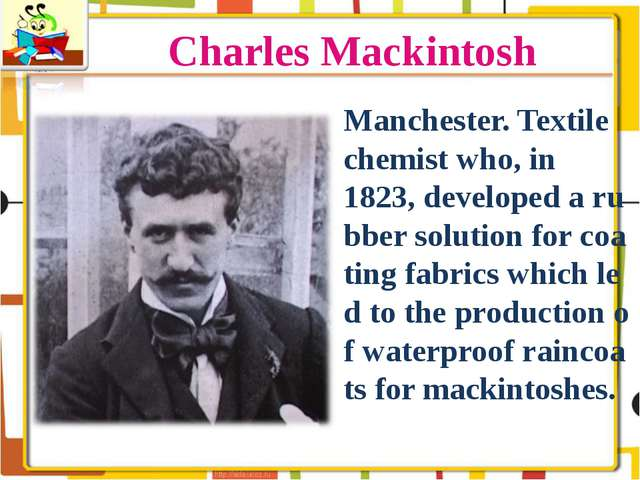 Charles Mackintosh Manchester. Textile chemist who, in 1823, developed a rubb...