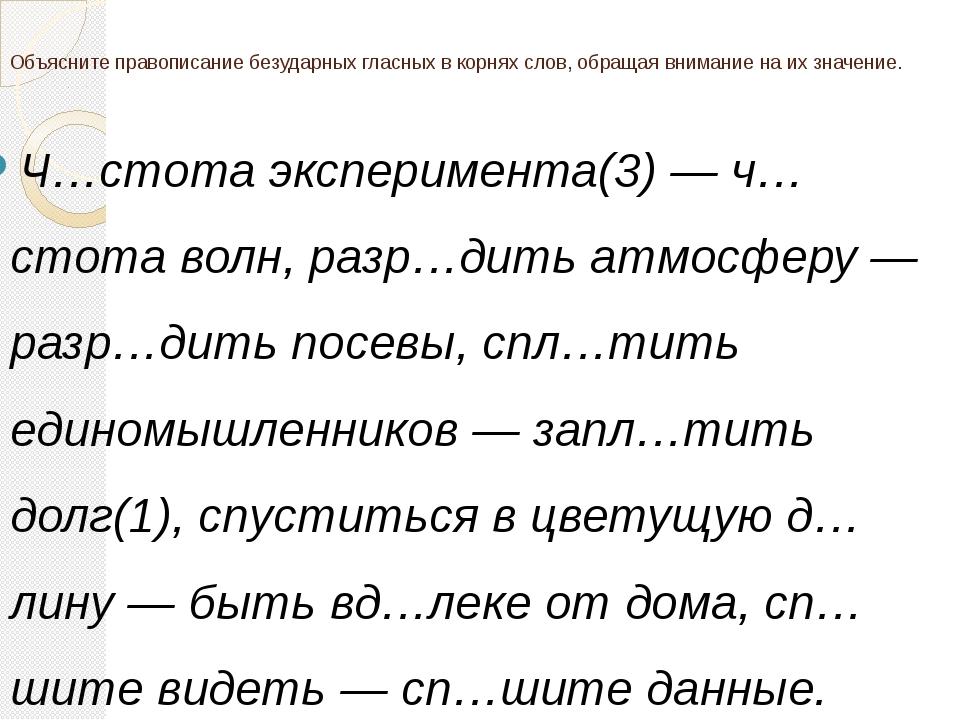 Объясните правописание безударных гласных в корнях слов, обращая внимание на...