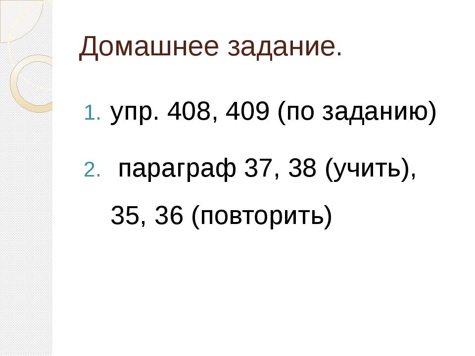 Домашнее задание. упр. 408, 409 (по заданию) параграф 37, 38 (учить), 35, 36...