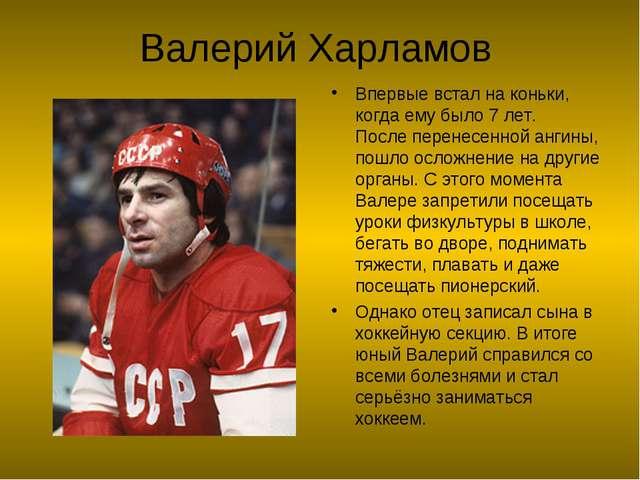Валерий Харламов Впервые встал на коньки, когда ему было 7 лет. Послеперенес...