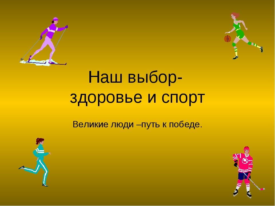 Наш выбор- здоровье и спорт Великие люди –путь к победе.