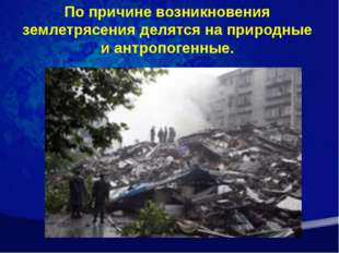 По причине возникновения землетрясения делятся на природные и антропогенные.