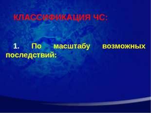 КЛАССИФИКАЦИЯ ЧС: По масштабу возможных последствий: