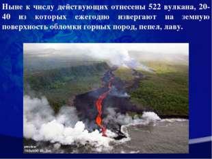 Ныне к числу действующих отнесены 522 вулкана, 20-40 из которых ежегодно изве