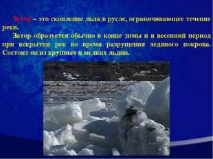 Затор – это скопление льда в русле, ограничивающее течение реки. Затор образу