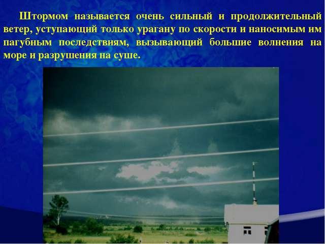 Штормом называется очень сильный и продолжительный ветер, уступающий только у...