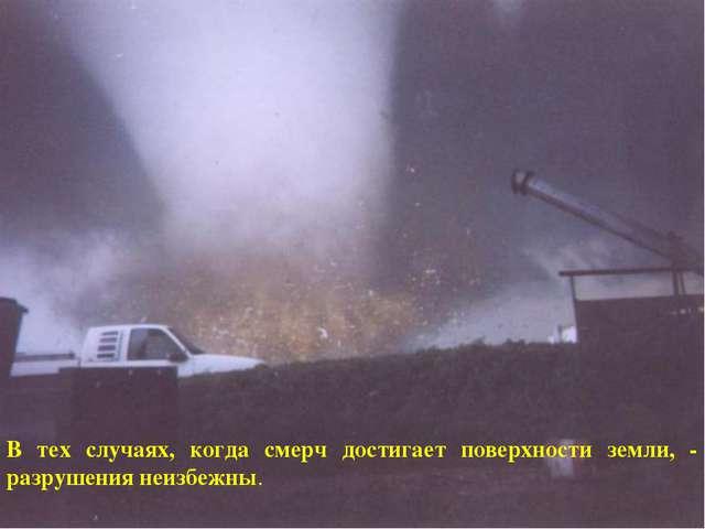 В тех случаях, когда смерч достигает поверхности земли, - разрушения неизбежны.