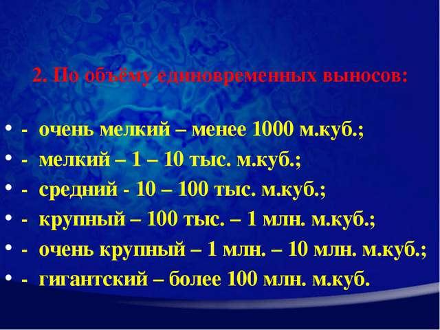 2. По объёму единовременных выносов: - очень мелкий – менее 1000 м.куб.; - ме...