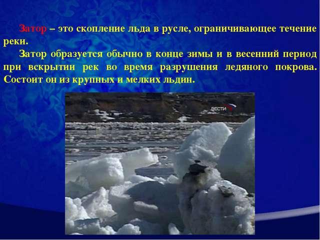 Затор – это скопление льда в русле, ограничивающее течение реки. Затор образу...